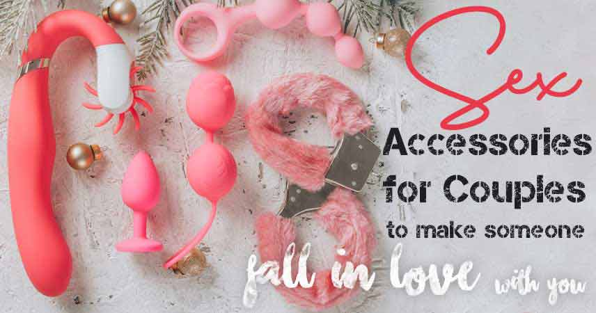 Sex Accessories for Couples to Make Someone Fall In Love With You!